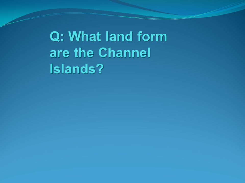 Q: What land form are the Channel Islands?