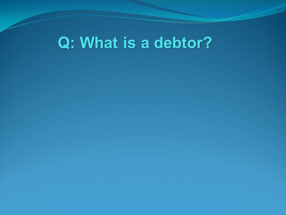Q: What is a debtor?