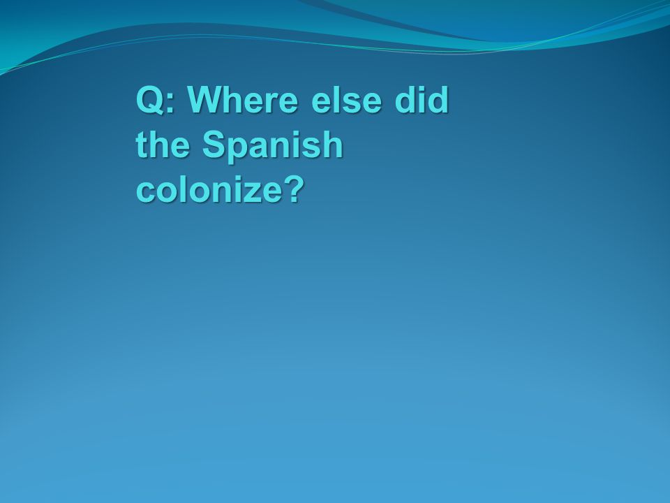 Q: Where else did the Spanish colonize?