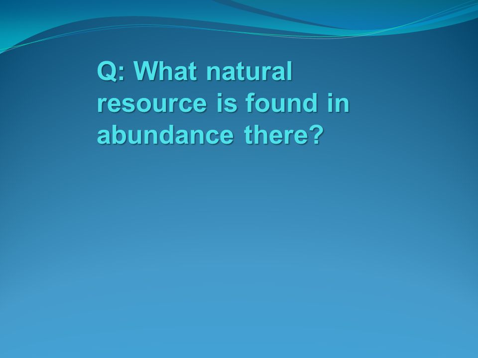 Q: What natural resource is found in abundance there?