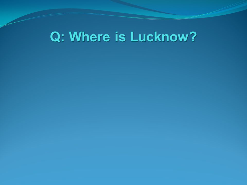 Q: Where is Lucknow?