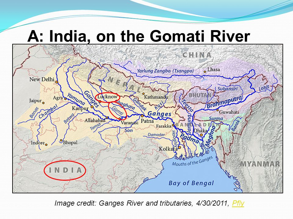 A: India, on the Gomati River Image credit: Ganges River and tributaries, 4/30/2011, PflyPfly
