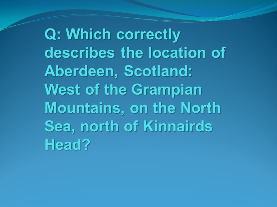 Q: Which correctly describes the location of Aberdeen, Scotland: West of the Grampian Mountains, on the North Sea, north of Kinnairds Head?
