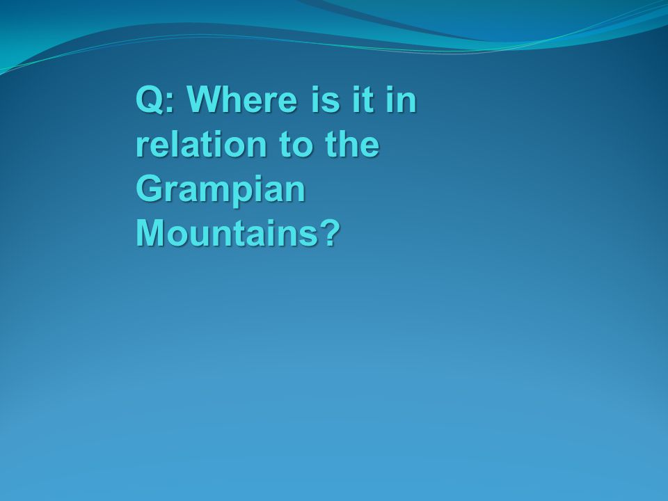 Q: Where is it in relation to the Grampian Mountains?