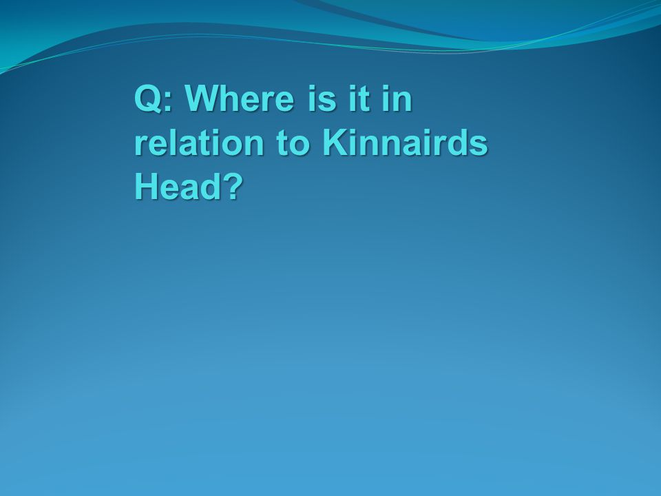 Q: Where is it in relation to Kinnairds Head?
