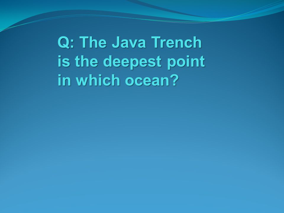 Q: The Java Trench is the deepest point in which ocean?