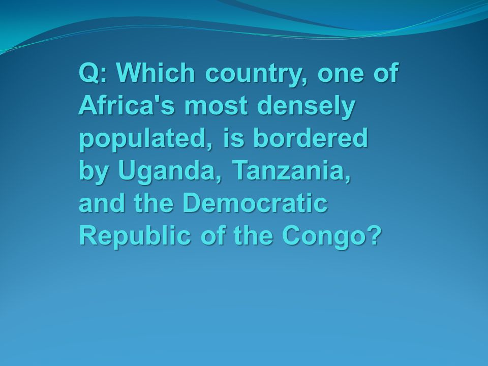 Q: Which country, one of Africa's most densely populated, is bordered by Uganda, Tanzania, and the Democratic Republic of the Congo?
