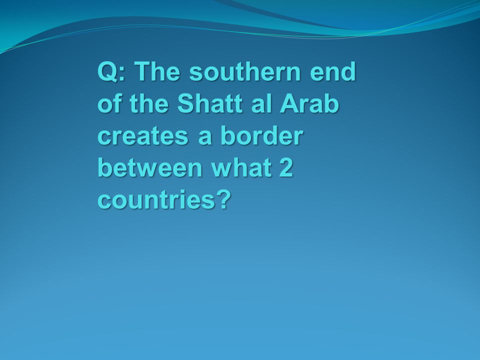 Q: The southern end of the Shatt al Arab creates a border between what 2 countries?