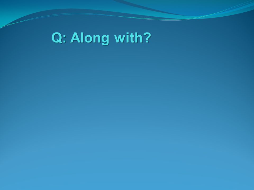 Q: Along with?