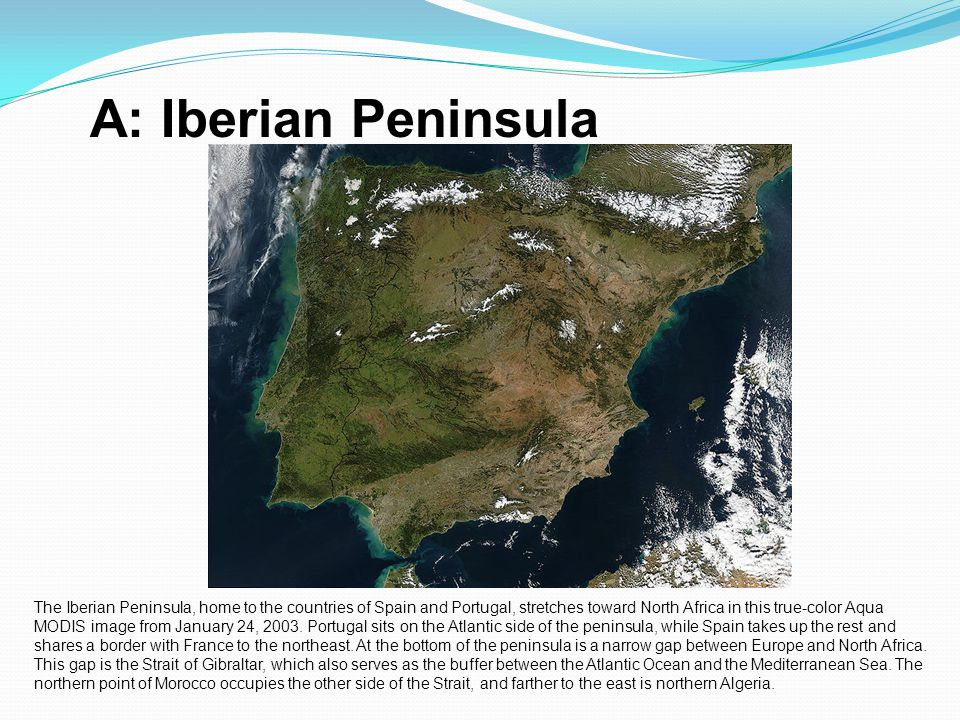 A: Iberian Peninsula The Iberian Peninsula, home to the countries of Spain and Portugal, stretches toward North Africa in this true-color Aqua MODIS i
