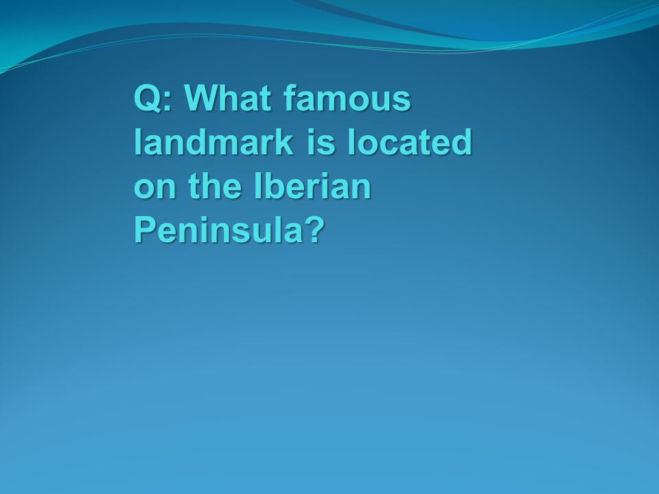 Q: What famous landmark is located on the Iberian Peninsula?
