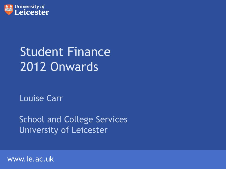 www.le.ac.uk Student Finance 2012 Onwards Louise Carr School and College Services University of Leicester