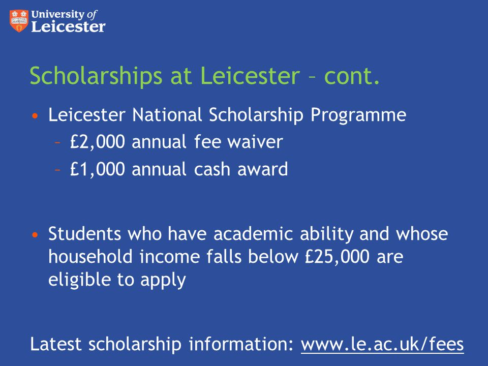 Scholarships at Leicester – cont. Leicester National Scholarship Programme –£2,000 annual fee waiver –£1,000 annual cash award Students who have acade