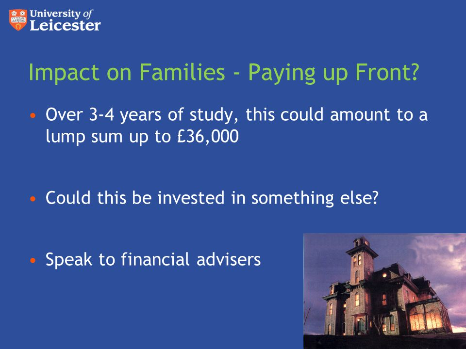 Impact on Families - Paying up Front? Over 3-4 years of study, this could amount to a lump sum up to £36,000 Could this be invested in something else?