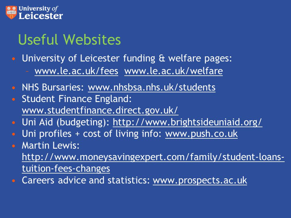 Useful Websites University of Leicester funding & welfare pages: –www.le.ac.uk/fees www.le.ac.uk/welfarewww.le.ac.uk/feeswww.le.ac.uk/welfare NHS Bursaries: www.nhsbsa.nhs.uk/studentswww.nhsbsa.nhs.uk/students Student Finance England: www.studentfinance.direct.gov.uk/ www.studentfinance.direct.gov.uk/ Uni Aid (budgeting): http://www.brightsideuniaid.org/http://www.brightsideuniaid.org/ Uni profiles + cost of living info: www.push.co.ukwww.push.co.uk Martin Lewis: http://www.moneysavingexpert.com/family/student-loans- tuition-fees-changes http://www.moneysavingexpert.com/family/student-loans- tuition-fees-changes Careers advice and statistics: www.prospects.ac.ukwww.prospects.ac.uk