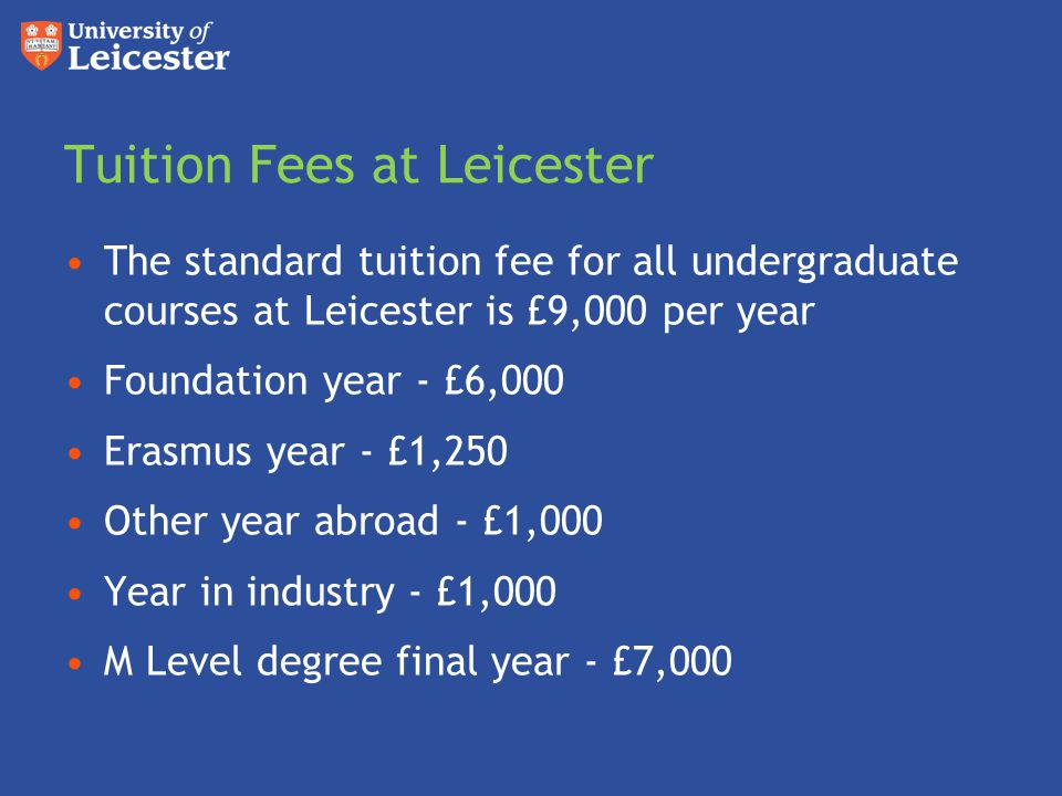 Tuition Fees at Leicester The standard tuition fee for all undergraduate courses at Leicester is £9,000 per year Foundation year - £6,000 Erasmus year
