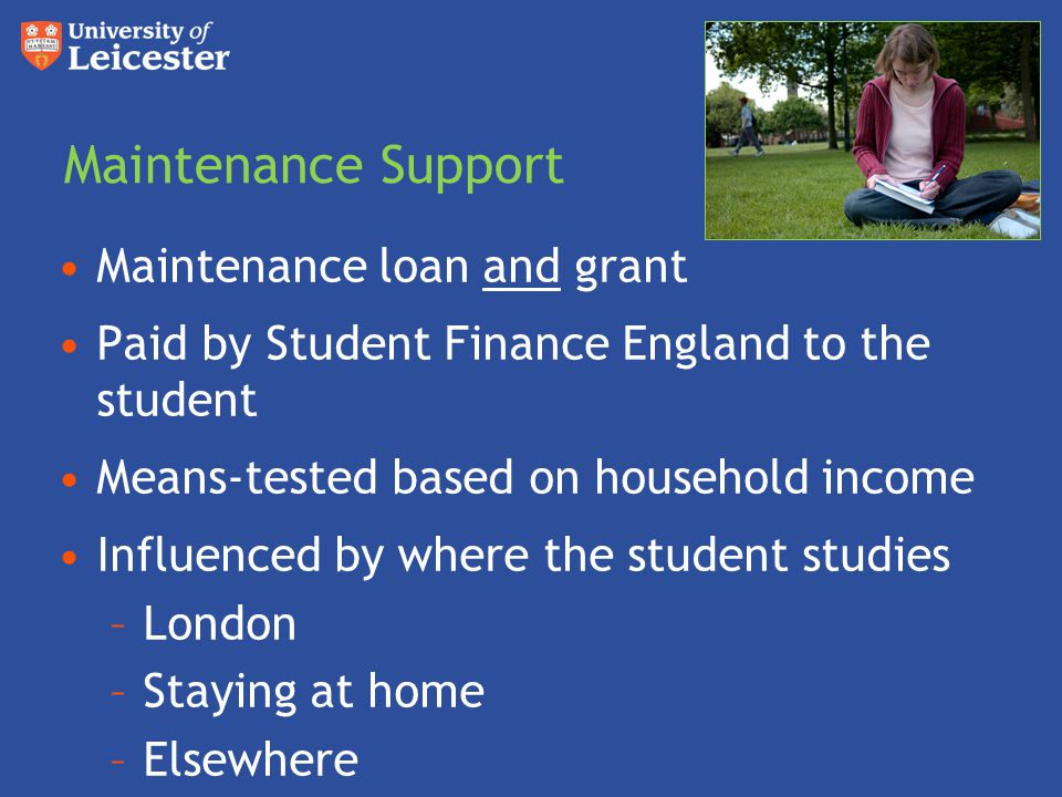Maintenance Support Maintenance loan and grant Paid by Student Finance England to the student Means-tested based on household income Influenced by whe