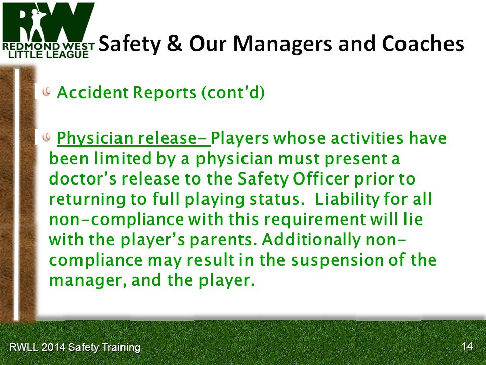 14 RWLL 2014 Safety Training Accident Reports (contd) Physician release- Players whose activities have been limited by a physician must present a doctors release to the Safety Officer prior to returning to full playing status.