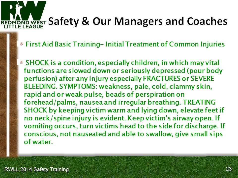 23 RWLL 2014 Safety Training First Aid Basic Training- Initial Treatment of Common Injuries SHOCK is a condition, especially children, in which may vital functions are slowed down or seriously depressed (pour body perfusion) after any injury especially FRACTURES or SEVERE BLEEDING.