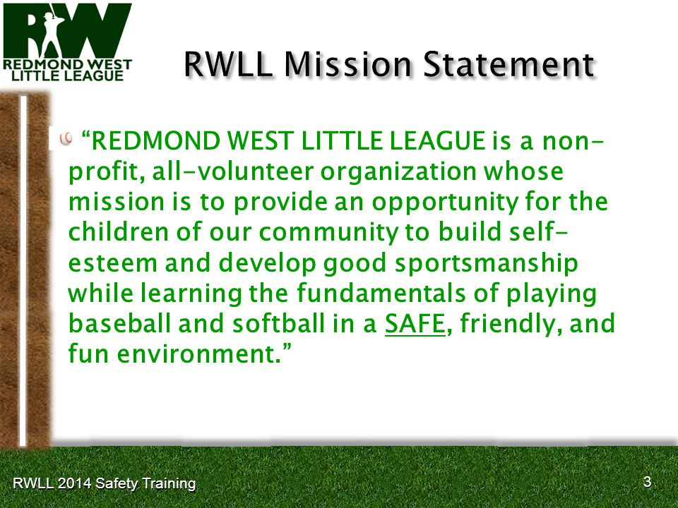 3 3 RWLL 2014 Safety Training REDMOND WEST LITTLE LEAGUE is a non- profit, all-volunteer organization whose mission is to provide an opportunity for the children of our community to build self- esteem and develop good sportsmanship while learning the fundamentals of playing baseball and softball in a SAFE, friendly, and fun environment.