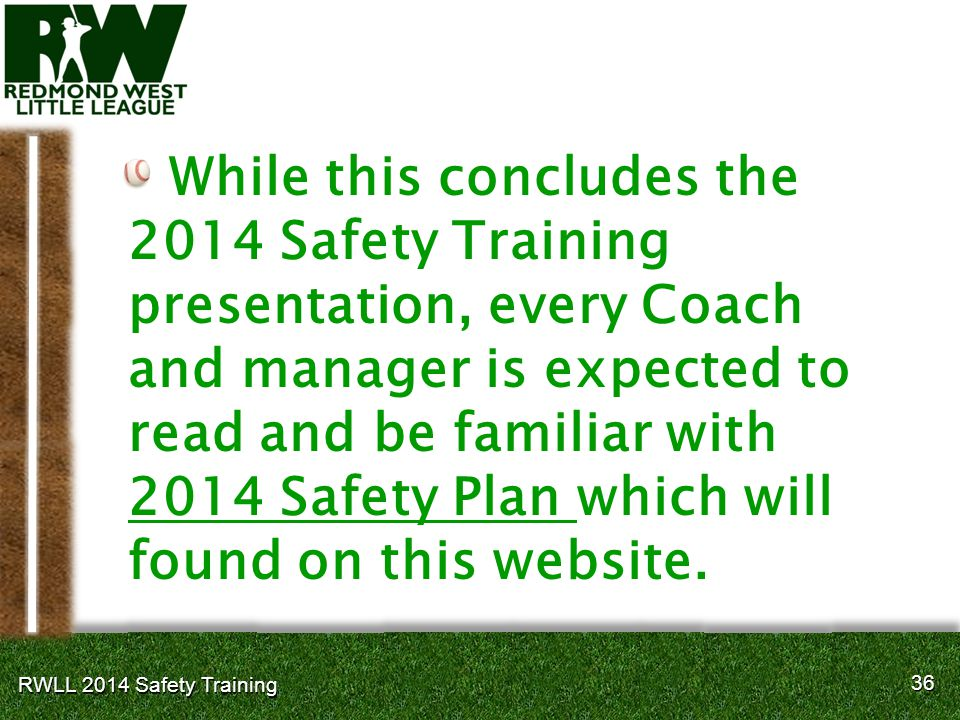 36 RWLL 2014 Safety Training While this concludes the 2014 Safety Training presentation, every Coach and manager is expected to read and be familiar with 2014 Safety Plan which will found on this website.
