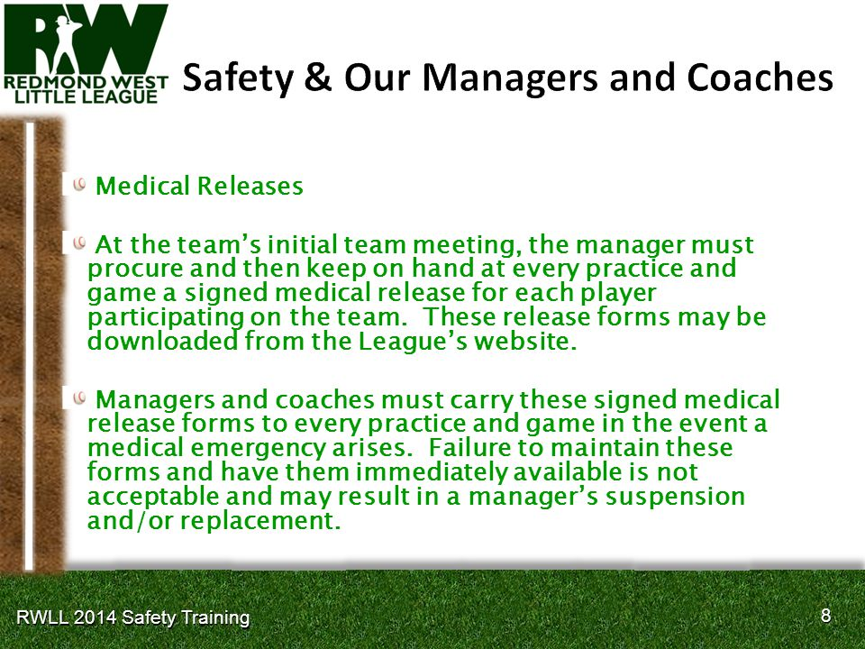 8 8 RWLL 2014 Safety Training Medical Releases At the teams initial team meeting, the manager must procure and then keep on hand at every practice and game a signed medical release for each player participating on the team.