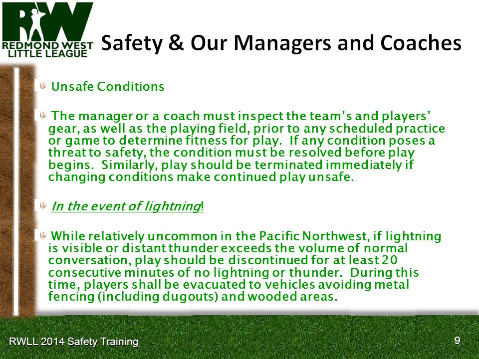 10 RWLL 2014 Safety Training Reporting Safety Risks Managers are expected to report any unsafe conditions that pertain to fields or facilities to our Leagues Fields Coordinator.