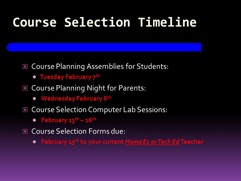 Course Selection Timeline Course Planning Assemblies for Students: Tuesday February 7 th Course Planning Night for Parents: Wednesday February 8 th Course Selection Computer Lab Sessions: February 13 th – 16 th Course Selection Forms due: February 13 th to your current Home Ec or Tech Ed Teacher