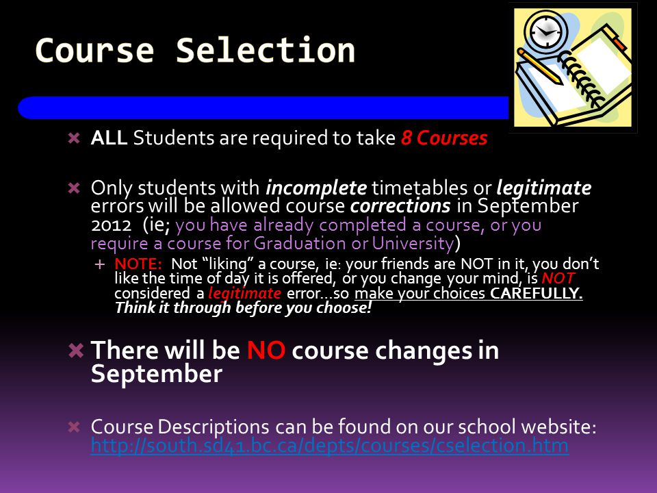 Course Selection ALL Students are required to take 8 Courses Only students with incomplete timetables or legitimate errors will be allowed course corrections in September 2012 (ie; you have already completed a course, or you require a course for Graduation or University ) NOTE: Not liking a course, ie: your friends are NOT in it, you dont like the time of day it is offered, or you change your mind, is NOT considered a legitimate error…so make your choices CAREFULLY.