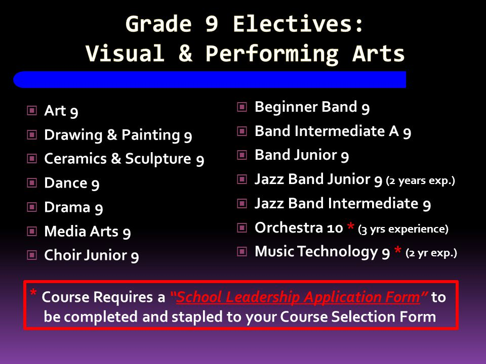 Art 9 Drawing & Painting 9 Ceramics & Sculpture 9 Dance 9 Drama 9 Media Arts 9 Choir Junior 9 Beginner Band 9 Band Intermediate A 9 Band Junior 9 Jazz Band Junior 9 (2 years exp.) Jazz Band Intermediate 9 Orchestra 10 * (3 yrs experience) Music Technology 9 * (2 yr exp.) * Course Requires a School Leadership Application Form to be completed and stapled to your Course Selection Form