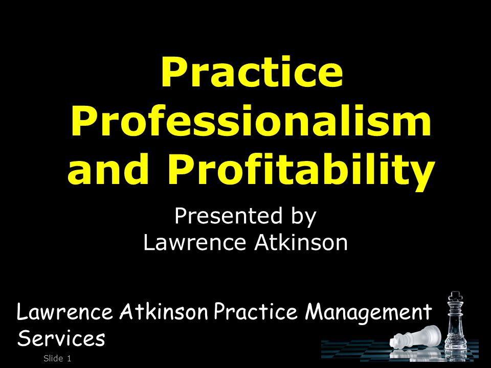 Practice Professionalism and Profitability Presented by Lawrence Atkinson Slide 1 Lawrence Atkinson Practice Management Services