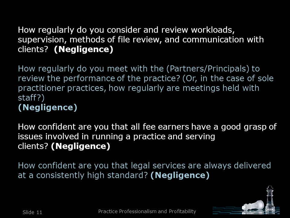 Practice Professionalism and Profitability Slide 11 How regularly do you consider and review workloads, supervision, methods of file review, and communication with clients.