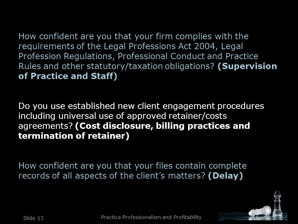 Practice Professionalism and Profitability Slide 13 How confident are you that your firm complies with the requirements of the Legal Professions Act 2004, Legal Profession Regulations, Professional Conduct and Practice Rules and other statutory/taxation obligations.