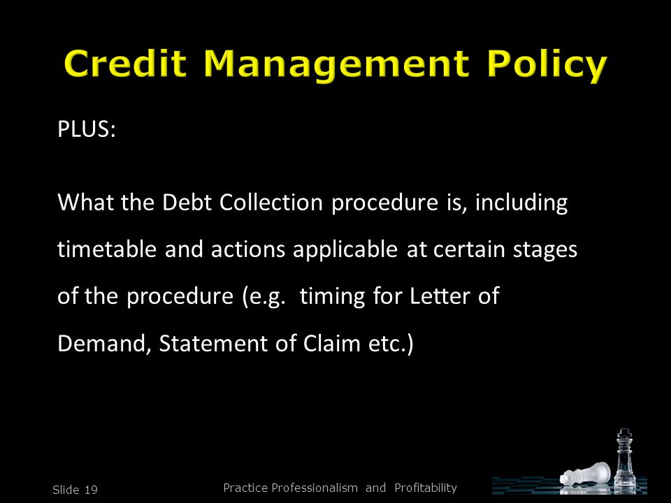 Practice Professionalism and Profitability Slide 19 PLUS: What the Debt Collection procedure is, including timetable and actions applicable at certain stages of the procedure (e.g.