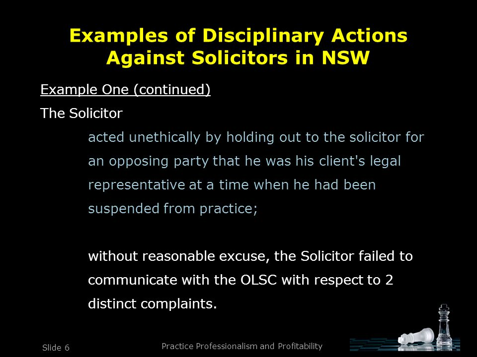 Practice Professionalism and Profitability Slide 6 Example One (continued) The Solicitor acted unethically by holding out to the solicitor for an opposing party that he was his client s legal representative at a time when he had been suspended from practice; without reasonable excuse, the Solicitor failed to communicate with the OLSC with respect to 2 distinct complaints.