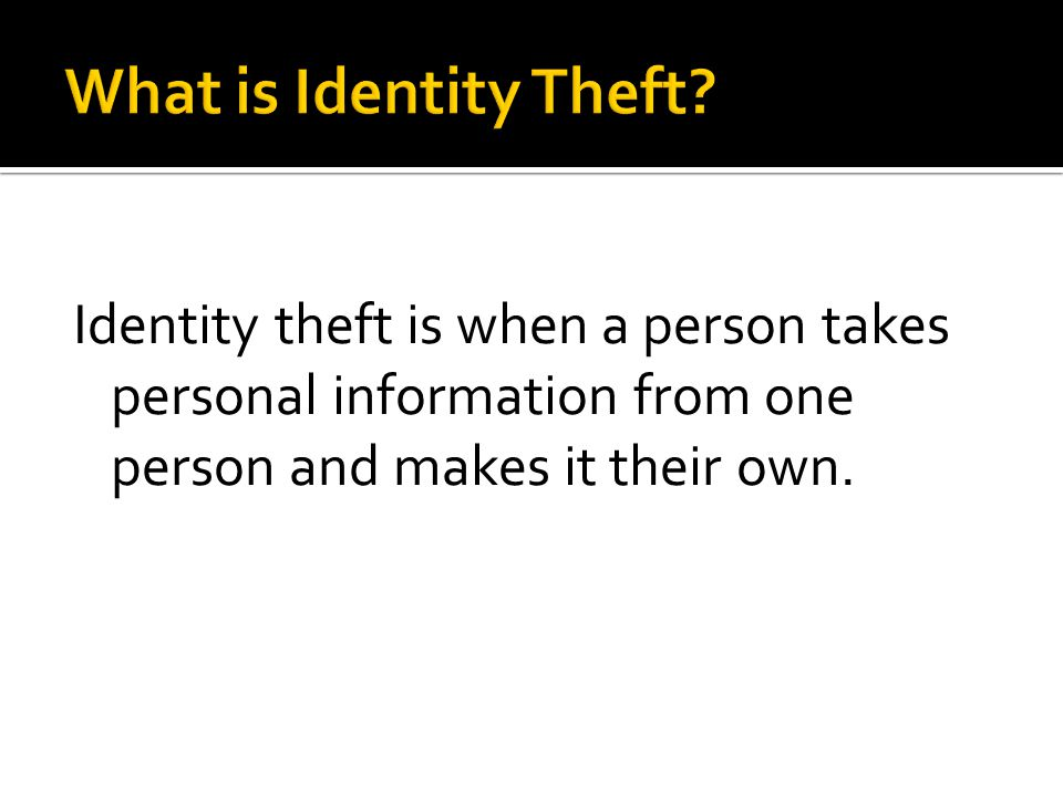 Identity theft is when a person takes personal information from one person and makes it their own.