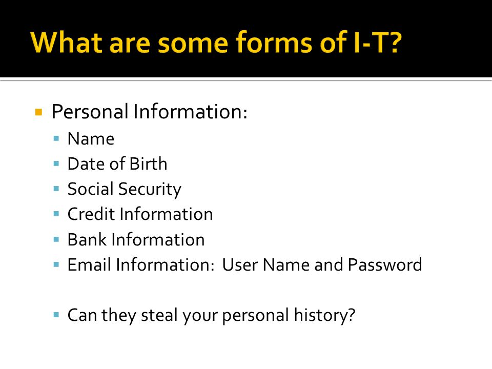 Personal Information: Name Date of Birth Social Security Credit Information Bank Information Email Information: User Name and Password Can they steal your personal history