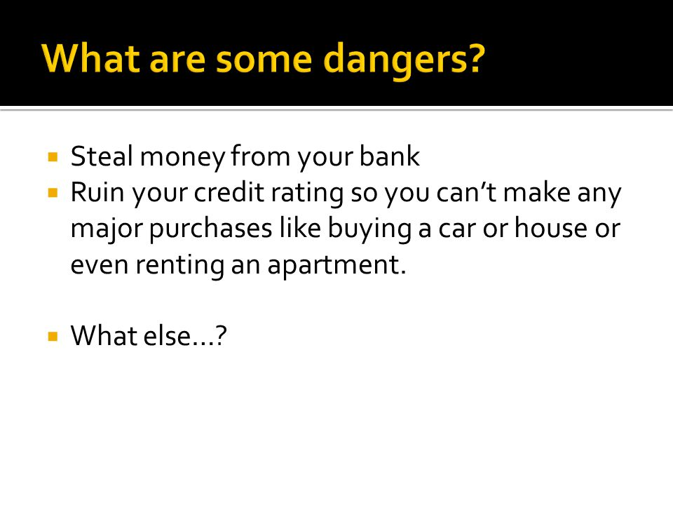 Steal money from your bank Ruin your credit rating so you cant make any major purchases like buying a car or house or even renting an apartment. What