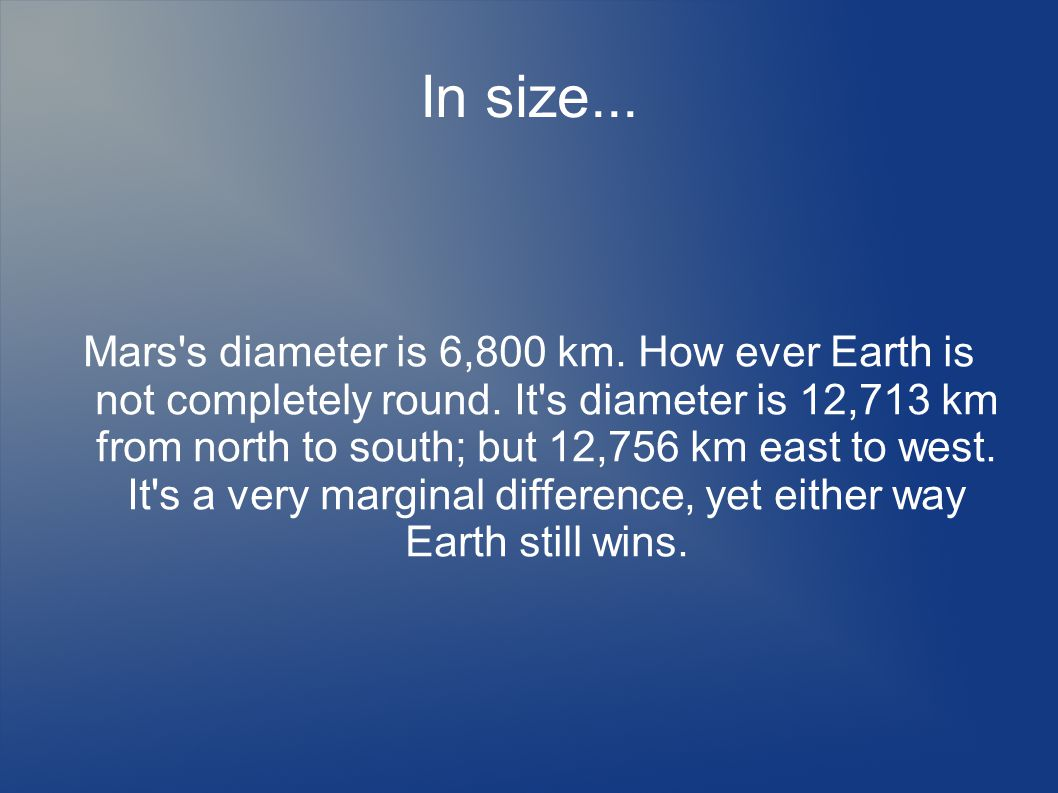 In size... Mars s diameter is 6,800 km. How ever Earth is not completely round.