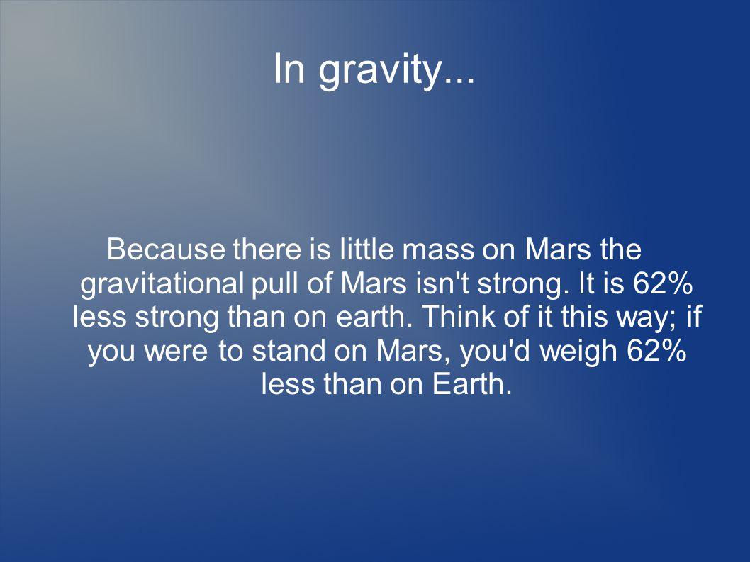In gravity... Because there is little mass on Mars the gravitational pull of Mars isn t strong.