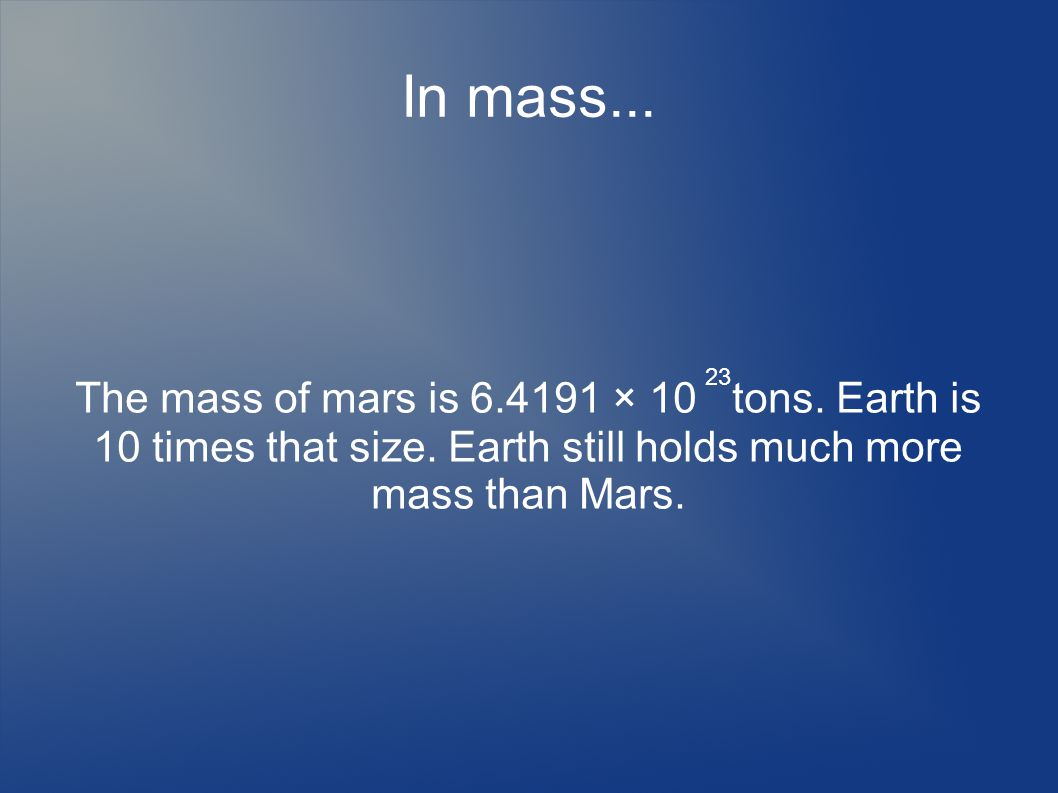 In mass... The mass of mars is 6.4191 × 10 tons. Earth is 10 times that size.