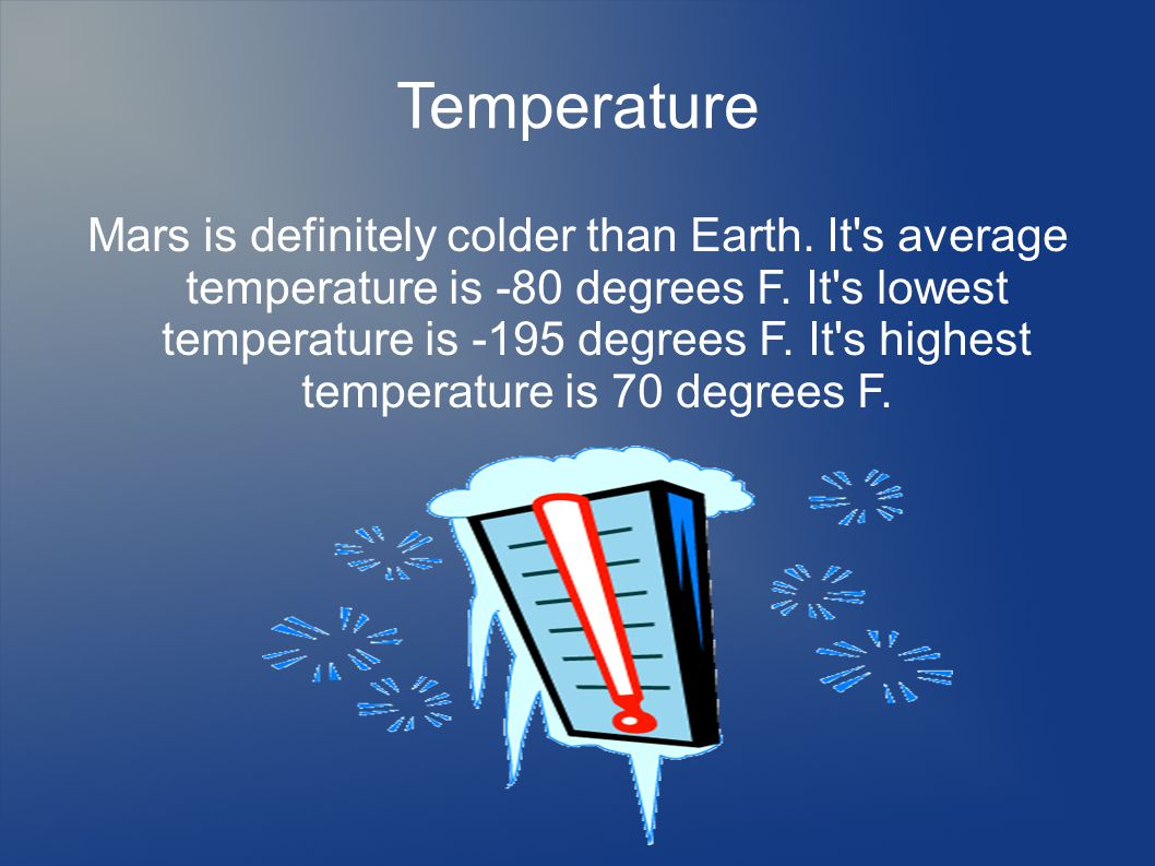 Temperature Mars is definitely colder than Earth. It s average temperature is -80 degrees F.