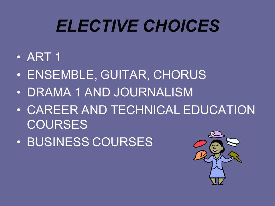 ELECTIVE CHOICES ART 1 ENSEMBLE, GUITAR, CHORUS DRAMA 1 AND JOURNALISM CAREER AND TECHNICAL EDUCATION COURSES BUSINESS COURSES