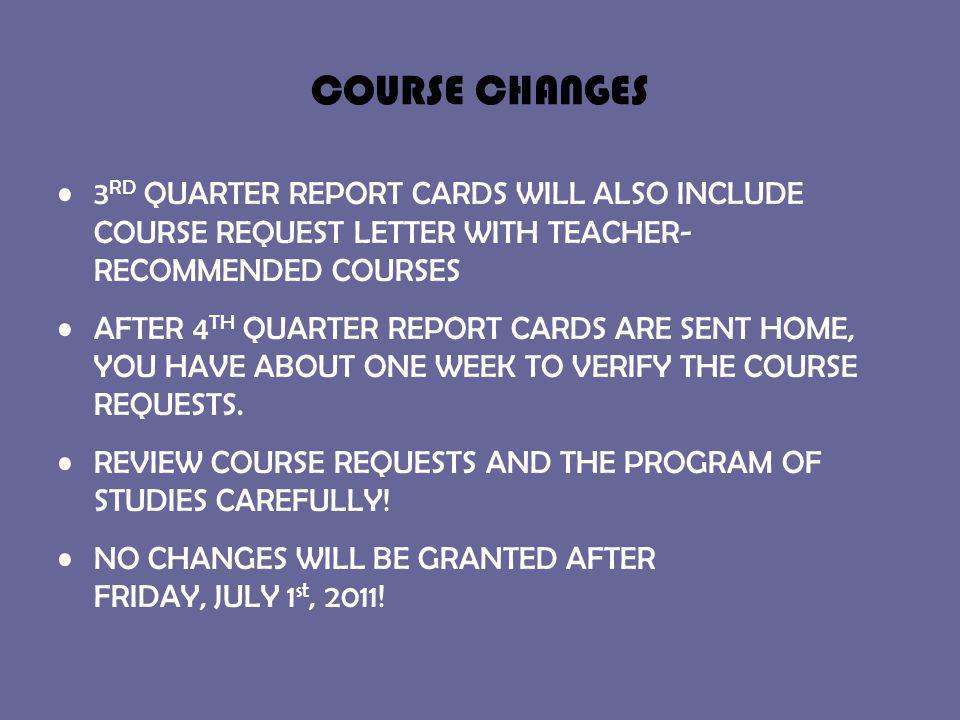 COURSE CHANGES 3 RD QUARTER REPORT CARDS WILL ALSO INCLUDE COURSE REQUEST LETTER WITH TEACHER- RECOMMENDED COURSES AFTER 4 TH QUARTER REPORT CARDS ARE SENT HOME, YOU HAVE ABOUT ONE WEEK TO VERIFY THE COURSE REQUESTS.
