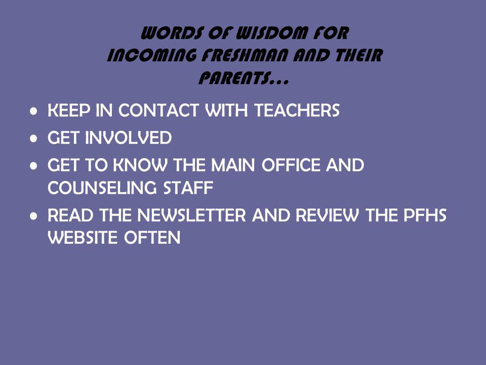 WORDS OF WISDOM FOR INCOMING FRESHMAN AND THEIR PARENTS… KEEP IN CONTACT WITH TEACHERS GET INVOLVED GET TO KNOW THE MAIN OFFICE AND COUNSELING STAFF READ THE NEWSLETTER AND REVIEW THE PFHS WEBSITE OFTEN