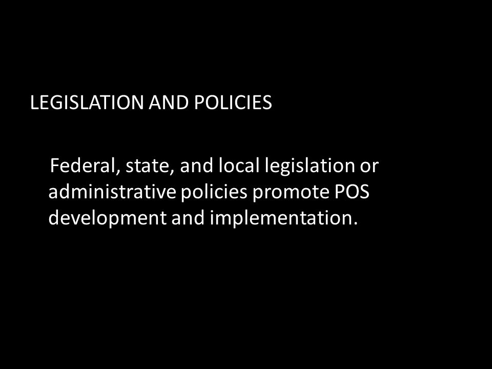 LEGISLATION AND POLICIES Federal, state, and local legislation or administrative policies promote POS development and implementation.
