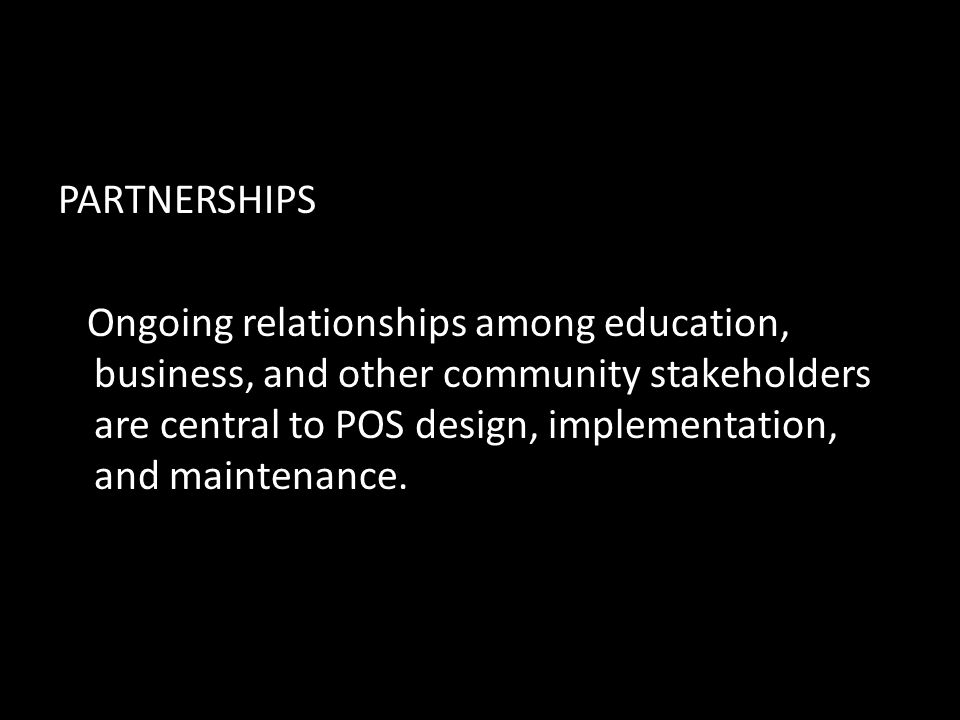 PARTNERSHIPS Ongoing relationships among education, business, and other community stakeholders are central to POS design, implementation, and maintenance.