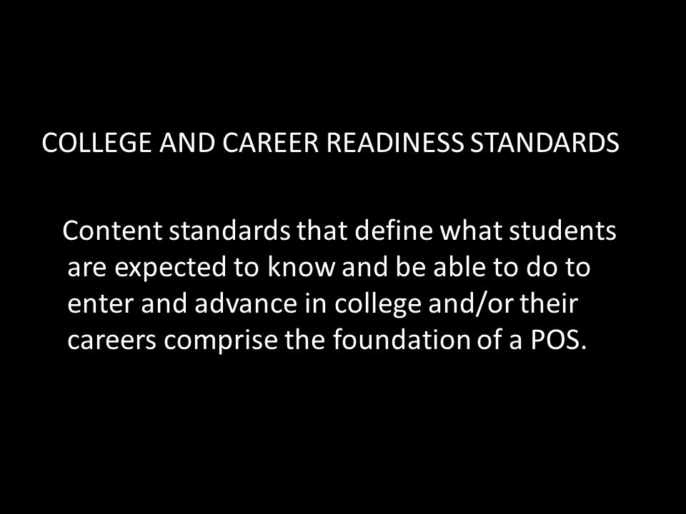 COLLEGE AND CAREER READINESS STANDARDS Content standards that define what students are expected to know and be able to do to enter and advance in college and/or their careers comprise the foundation of a POS.