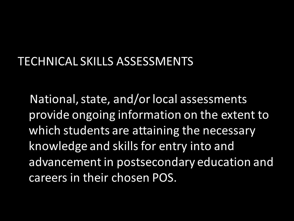 TECHNICAL SKILLS ASSESSMENTS National, state, and/or local assessments provide ongoing information on the extent to which students are attaining the necessary knowledge and skills for entry into and advancement in postsecondary education and careers in their chosen POS.
