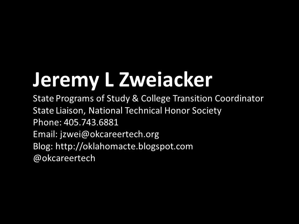 Jeremy L Zweiacker State Programs of Study & College Transition Coordinator State Liaison, National Technical Honor Society Phone: 405.743.6881 Email: jzwei@okcareertech.org Blog: http://oklahomacte.blogspot.com @okcareertech